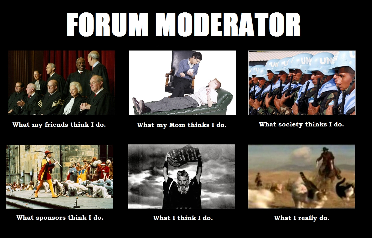 http://britishexpats.com/forum/attachments/maple-leaf-98/105651d1330673623-what-people-think-i-do-forum-moderator-what-my-friends-think-i-do-meme.jpg